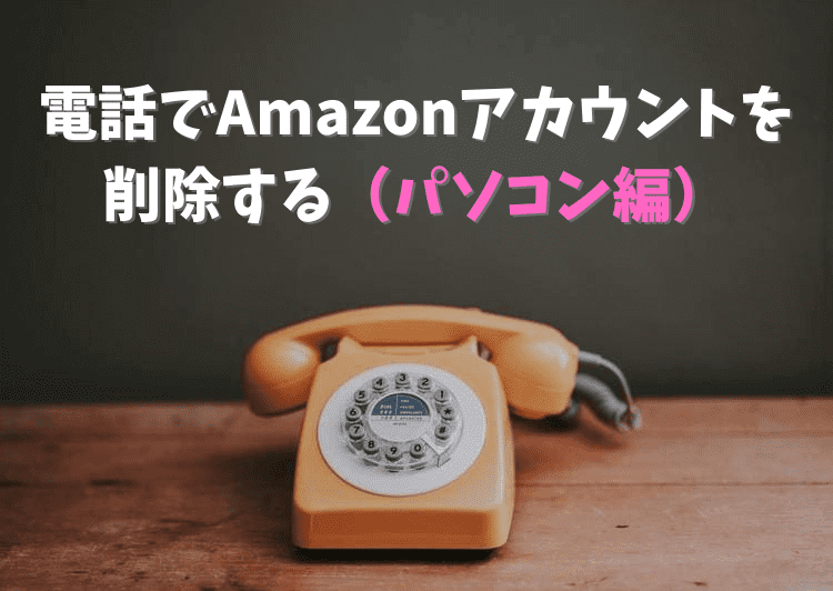 電話でAmazonアカウントを削除する(パソコン編)