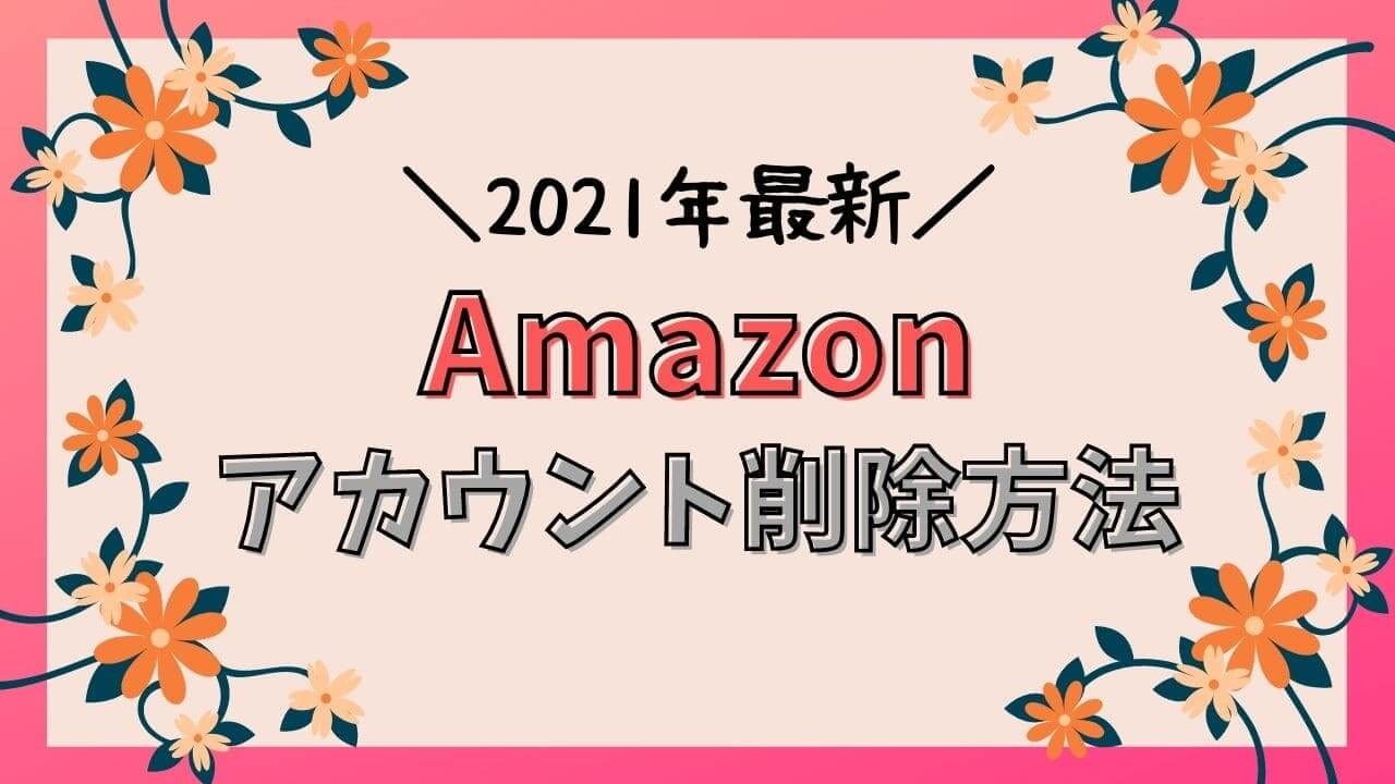Amazonアカウントの削除方法【2021年最新版・退会手続き】